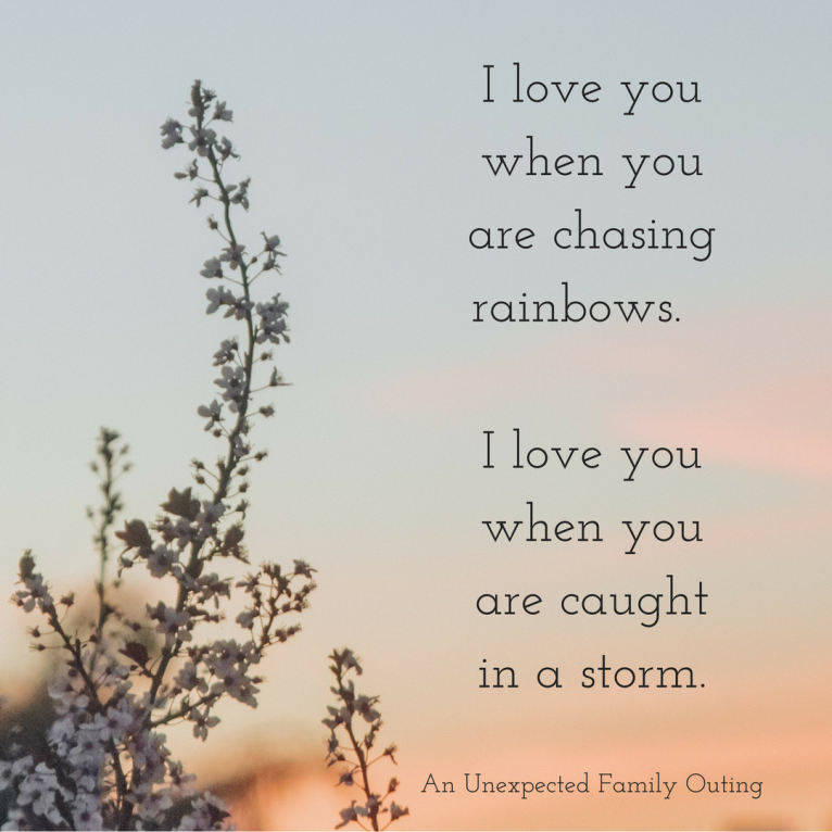 I love you when you are chasing rainbows. I love you when you are caught in a storm.